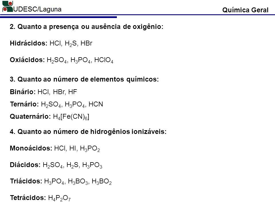 Química Geral 2. Quanto a presença ou ausência de oxigênio: Hidrácidos: HCl, H2S, HBr. Oxiácidos: H2SO4, H3PO4, HClO4.
