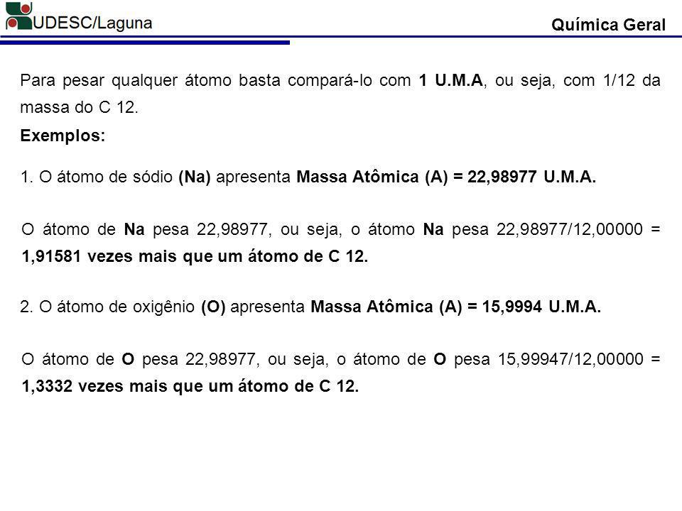 Química Geral Para pesar qualquer átomo basta compará-lo com 1 U.M.A, ou seja, com 1/12 da massa do C 12.