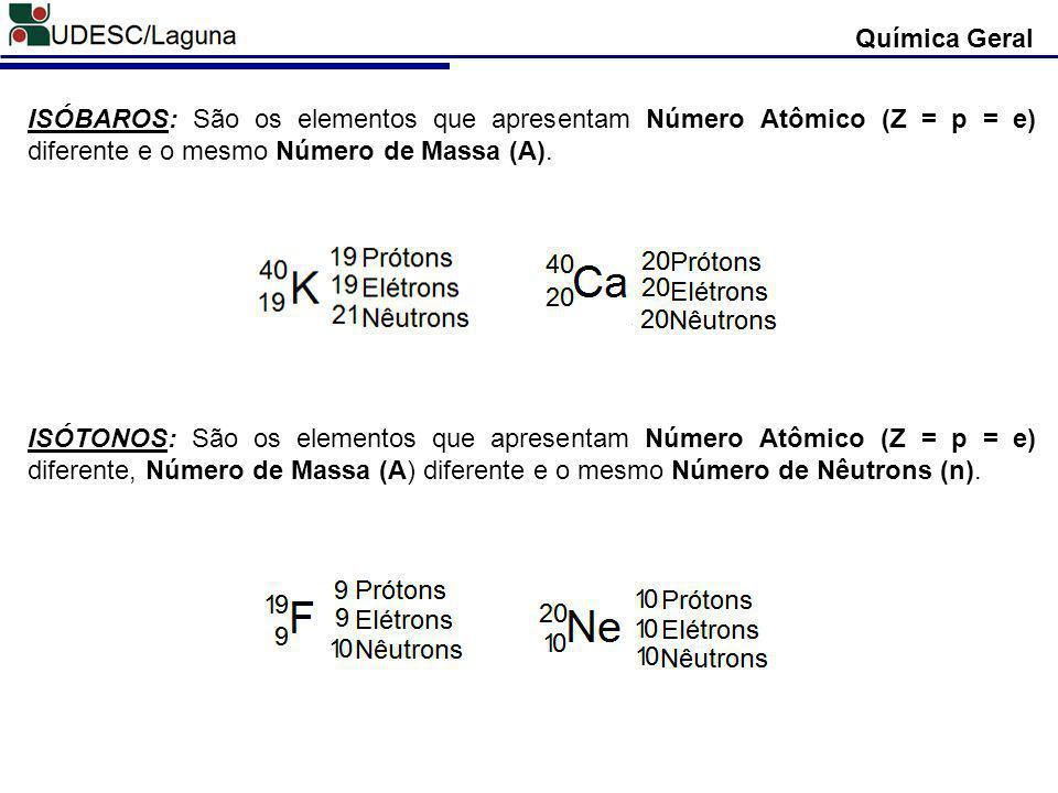 Química Geral ISÓBAROS: São os elementos que apresentam Número Atômico (Z = p = e) diferente e o mesmo Número de Massa (A).