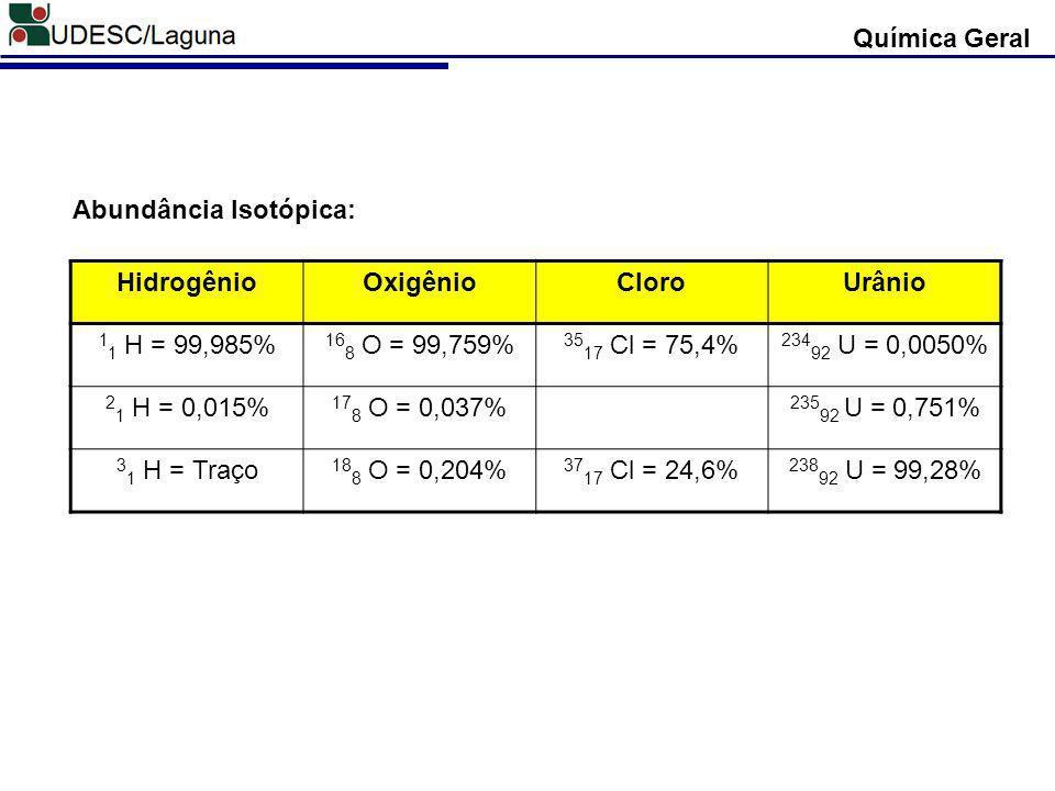 Química Geral Abundância Isotópica: Hidrogênio. Oxigênio. Cloro. Urânio. 11 H = 99,985% 168 O = 99,759%