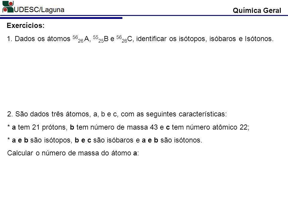 Química Geral Exercícios: 1. Dados os átomos 5626 A, 5525B e 5626C, identificar os isótopos, isóbaros e Isótonos.