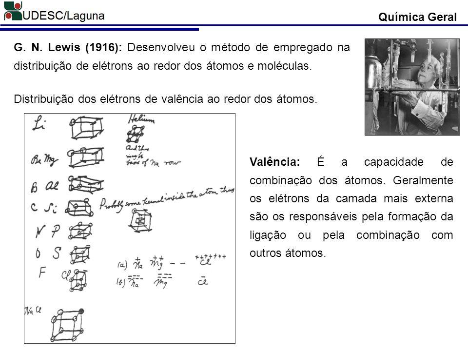 Química Geral G. N. Lewis (1916): Desenvolveu o método de empregado na distribuição de elétrons ao redor dos átomos e moléculas.
