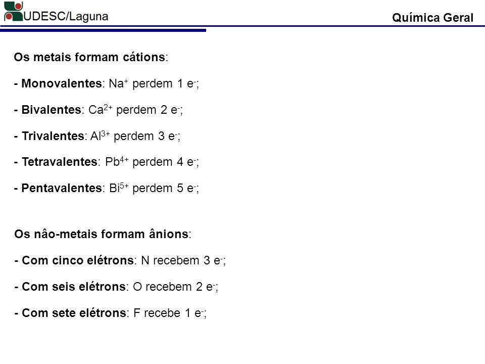 Química Geral Os metais formam cátions: - Monovalentes: Na+ perdem 1 e-; - Bivalentes: Ca2+ perdem 2 e-;