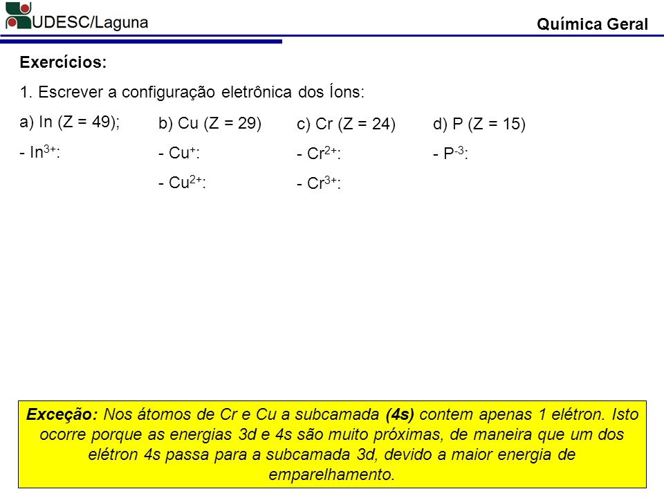 Química Geral Exercícios: 1. Escrever a configuração eletrônica dos Íons: a) In (Z = 49); - In3+: