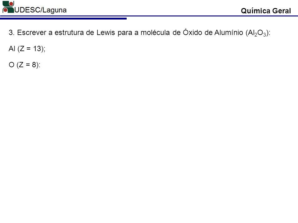 Química Geral 3. Escrever a estrutura de Lewis para a molécula de Óxido de Alumínio (Al2O3): Al (Z = 13);