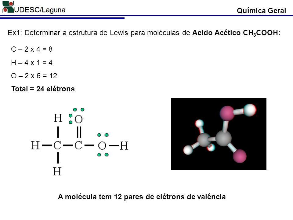 Química Geral Ex1: Determinar a estrutura de Lewis para moléculas de Acido Acético CH3COOH: C – 2 x 4 = 8.