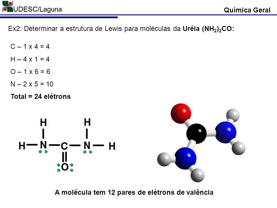 Química Geral Ex2: Determinar a estrutura de Lewis para moléculas da Uréia (NH2)2CO: C – 1 x 4 = 4.