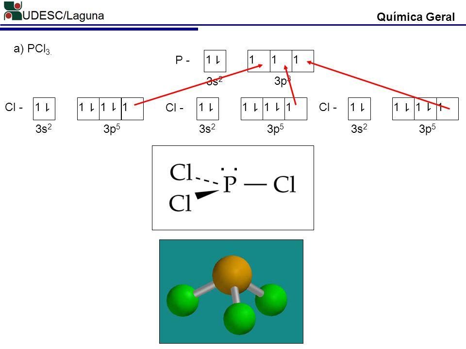 Química Geral a) PCl3. P - 1 3s2 3p3 Cl - 1 3s2 3p5 . .