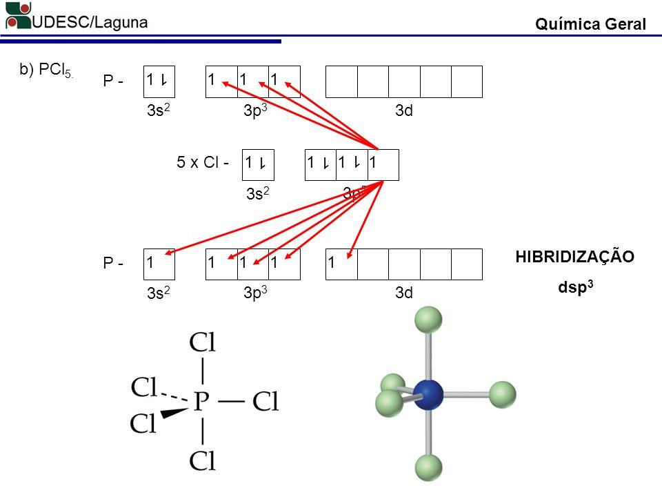Química Geral b) PCl5. P - 1 3s2 3p3 3d 5 x Cl - 1 3s2 3p5 HIBRIDIZAÇÃO dsp3 P - 1 3s2 3p3 3d