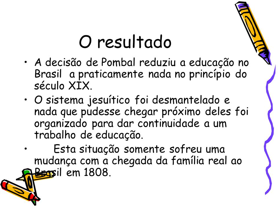 O resultado A decisão de Pombal reduziu a educação no Brasil a praticamente nada no princípio do século XIX.