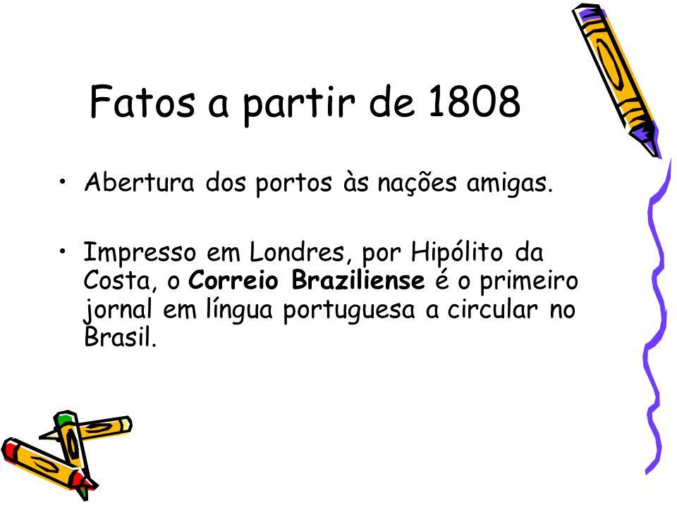 Fatos a partir de 1808 Abertura dos portos às nações amigas.