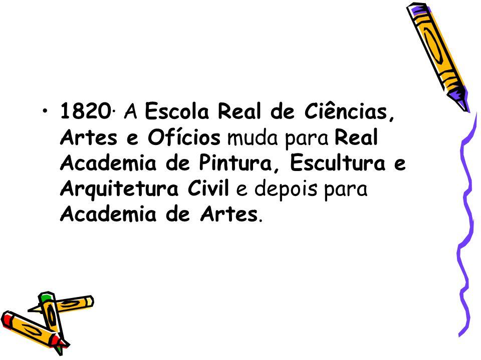 1820· A Escola Real de Ciências, Artes e Ofícios muda para Real Academia de Pintura, Escultura e Arquitetura Civil e depois para Academia de Artes.