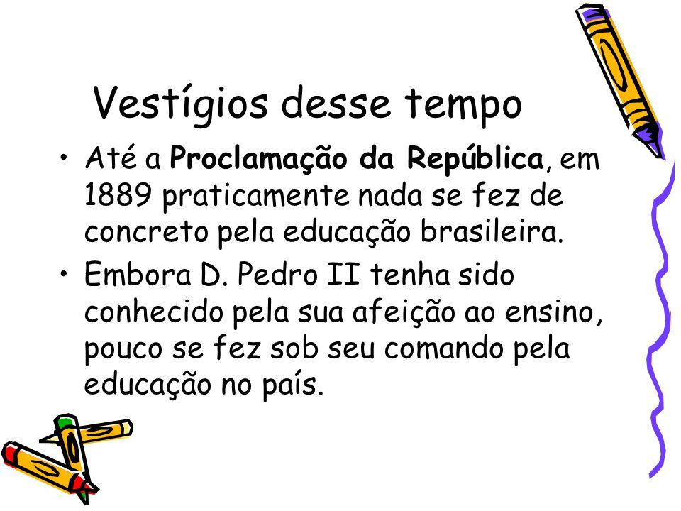 Vestígios desse tempo Até a Proclamação da República, em 1889 praticamente nada se fez de concreto pela educação brasileira.