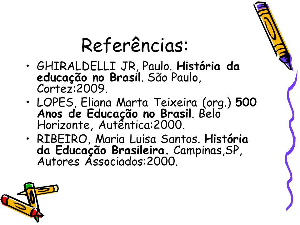 Referências: GHIRALDELLI JR, Paulo. História da educação no Brasil. São Paulo, Cortez:2009.