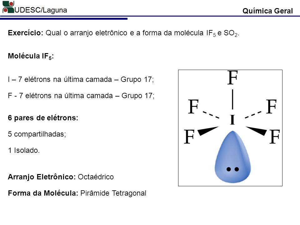 Química Geral Exercício: Qual o arranjo eletrônico e a forma da molécula IF5 e SO2. Molécula IF5: I – 7 elétrons na última camada – Grupo 17;