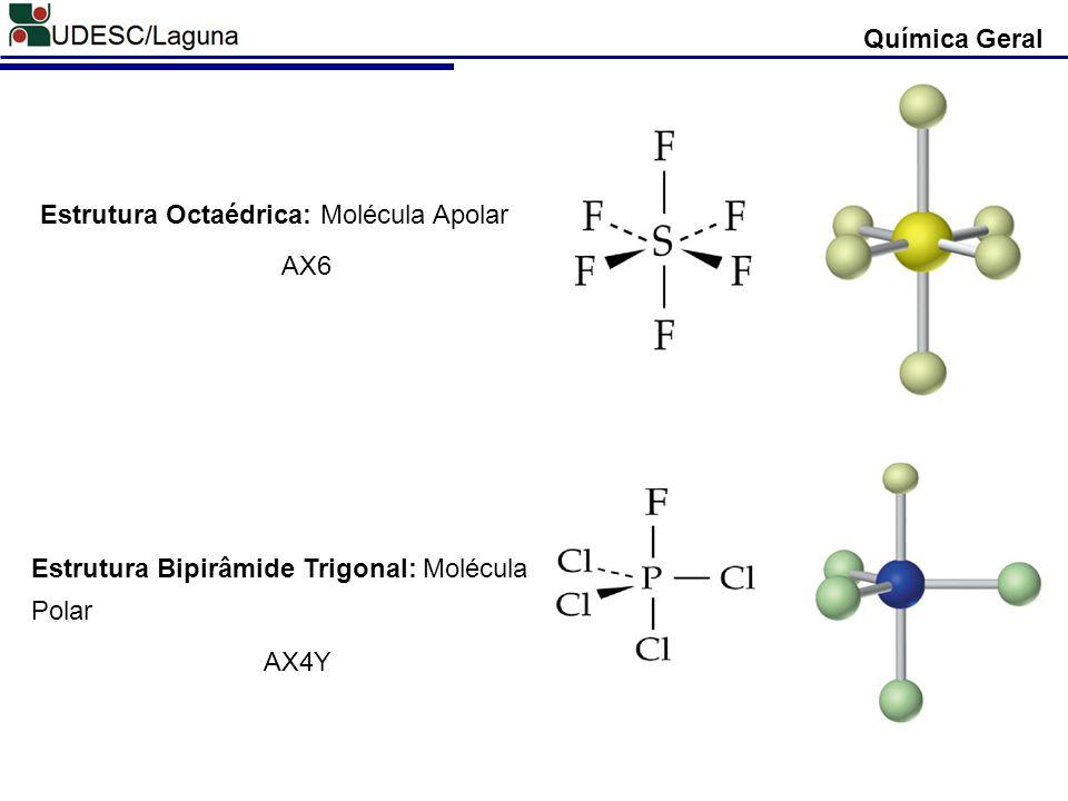 Química Geral Estrutura Octaédrica: Molécula Apolar. AX6. Estrutura Bipirâmide Trigonal: Molécula Polar.
