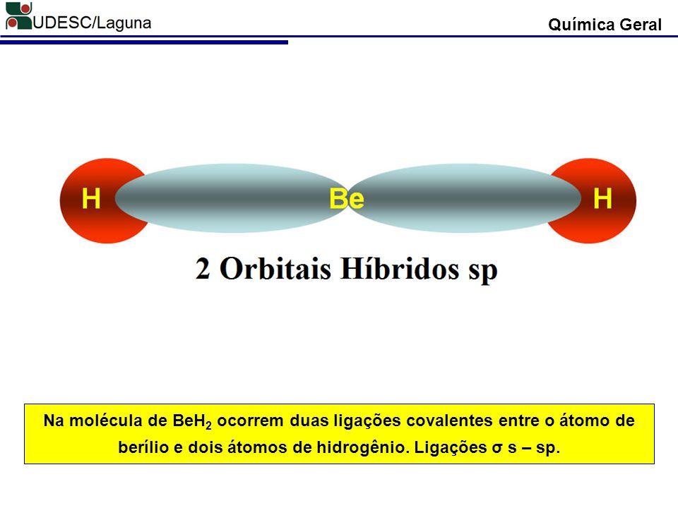 Química Geral Na molécula de BeH2 ocorrem duas ligações covalentes entre o átomo de berílio e dois átomos de hidrogênio.