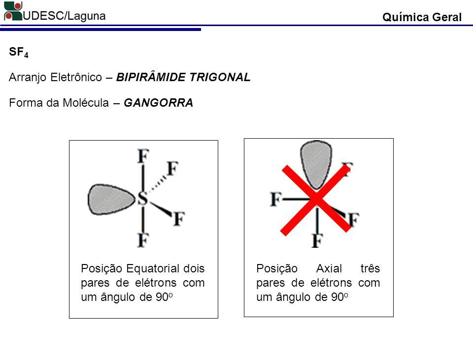 Química Geral SF4. Arranjo Eletrônico – BIPIRÂMIDE TRIGONAL. Forma da Molécula – GANGORRA.