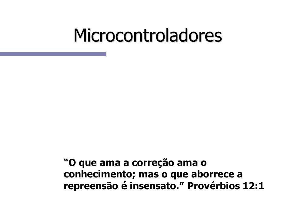 Microcontroladores O que ama a correção ama o conhecimento; mas o que aborrece a repreensão é insensato. Provérbios 12:1.