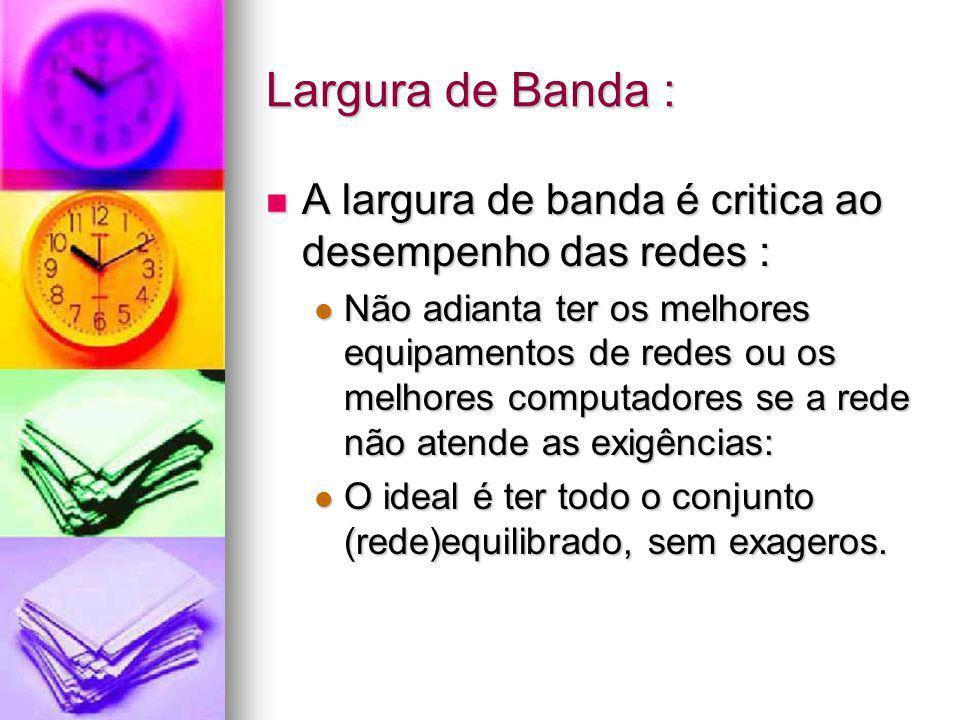 Largura de Banda : A largura de banda é critica ao desempenho das redes :