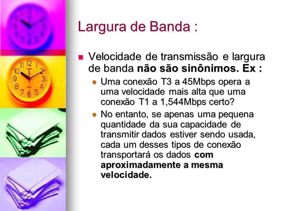 Largura de Banda : Velocidade de transmissão e largura de banda não são sinônimos. Ex :