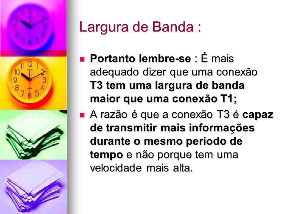 Largura de Banda : Portanto lembre-se : É mais adequado dizer que uma conexão T3 tem uma largura de banda maior que uma conexão T1;