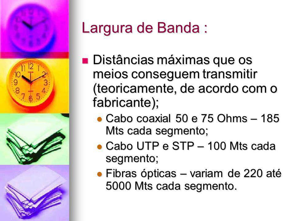 Largura de Banda : Distâncias máximas que os meios conseguem transmitir (teoricamente, de acordo com o fabricante);
