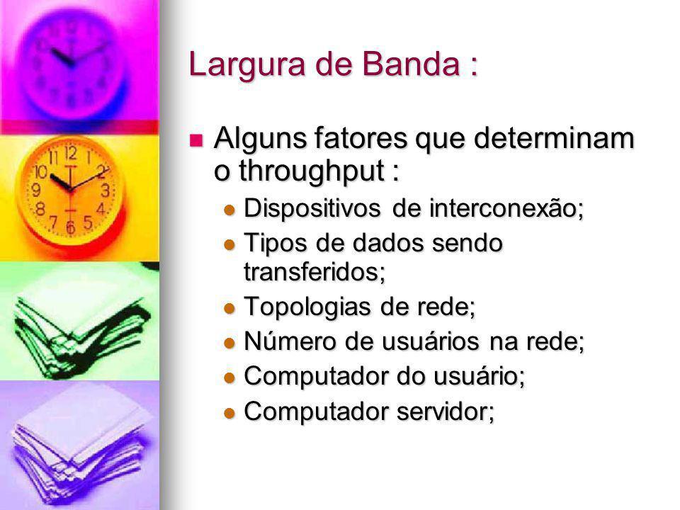 Largura de Banda : Alguns fatores que determinam o throughput :