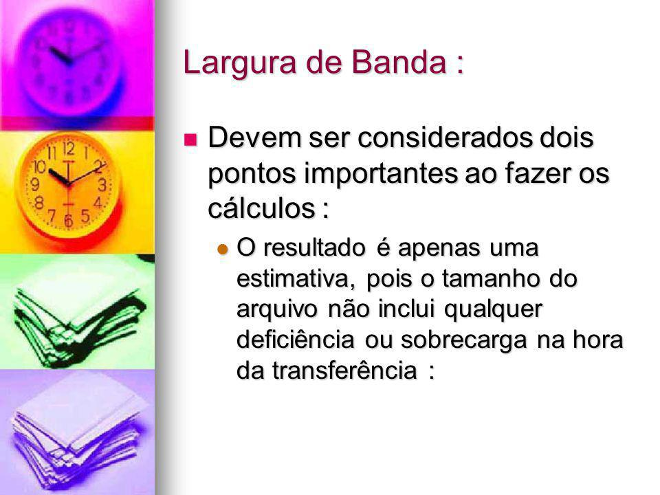 Largura de Banda : Devem ser considerados dois pontos importantes ao fazer os cálculos :