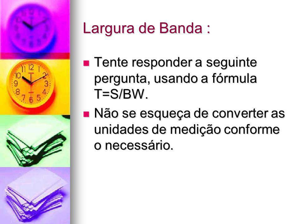 Largura de Banda : Tente responder a seguinte pergunta, usando a fórmula T=S/BW.