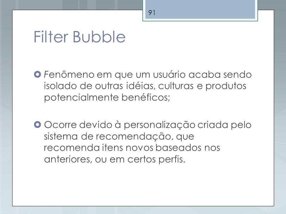 Filter Bubble Fenômeno em que um usuário acaba sendo isolado de outras idéias, culturas e produtos potencialmente benéficos;