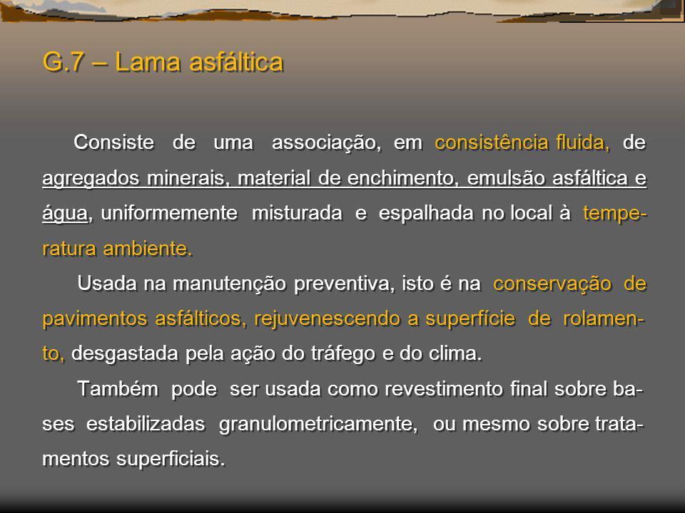 G.7 – Lama asfáltica Consiste de uma associação, em consistência fluida, de agregados minerais, material de enchimento, emulsão asfáltica e água, uniformemente misturada e espalhada no local à tempe-ratura ambiente.