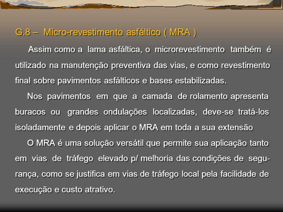 G.8 – Micro-revestimento asfáltico ( MRA ) Assim como a lama asfáltica, o microrevestimento também é utilizado na manutenção preventiva das vias, e como revestimento final sobre pavimentos asfálticos e bases estabilizadas.