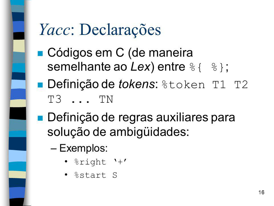 Yacc: Declarações Códigos em C (de maneira semelhante ao Lex) entre %{ %}; Definição de tokens: %token T1 T2 T3 ... TN.