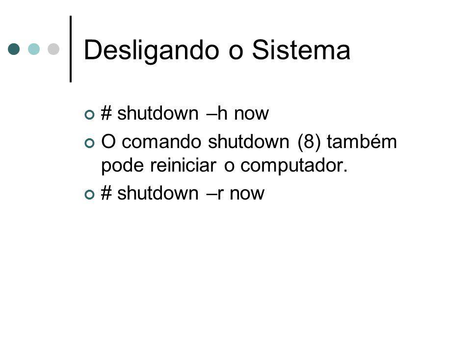 Desligando o Sistema # shutdown –h now