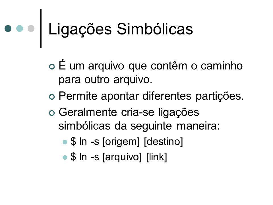 Ligações Simbólicas É um arquivo que contêm o caminho para outro arquivo. Permite apontar diferentes partições.