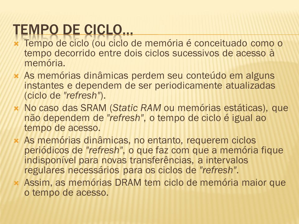 Tempo de ciclo... Tempo de ciclo (ou ciclo de memória é conceituado como o tempo decorrido entre dois ciclos sucessivos de acesso à memória.