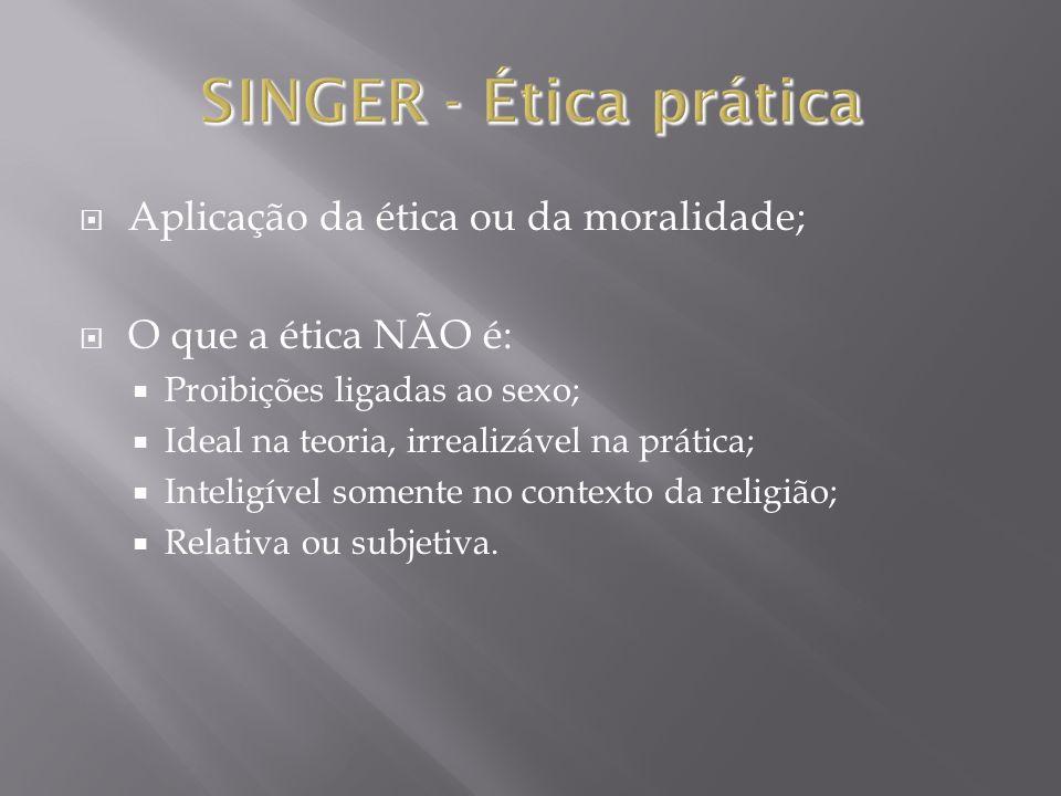 SINGER - Ética prática Aplicação da ética ou da moralidade;