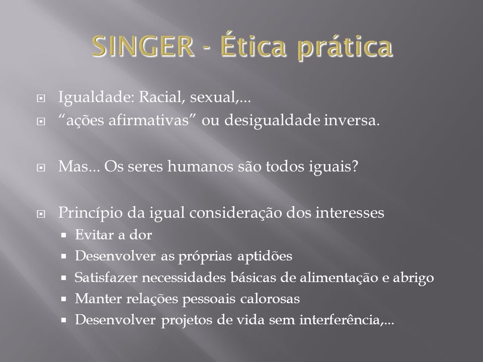 SINGER - Ética prática Igualdade: Racial, sexual,...