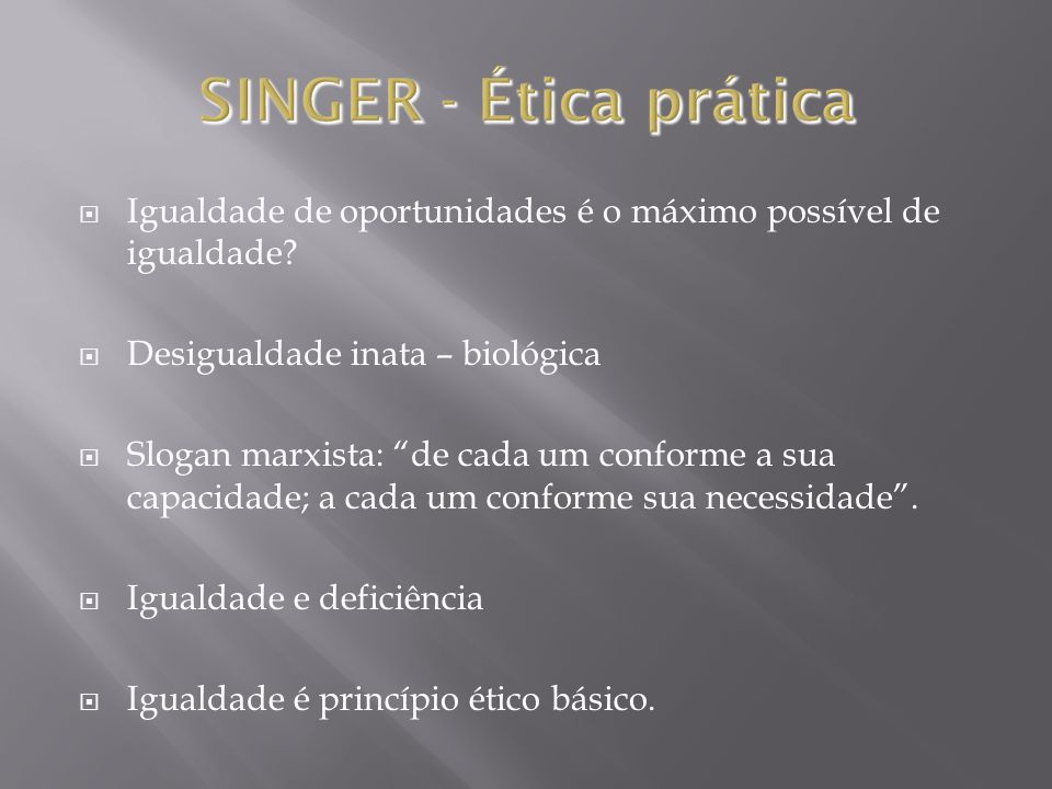 SINGER - Ética prática Igualdade de oportunidades é o máximo possível de igualdade Desigualdade inata – biológica.