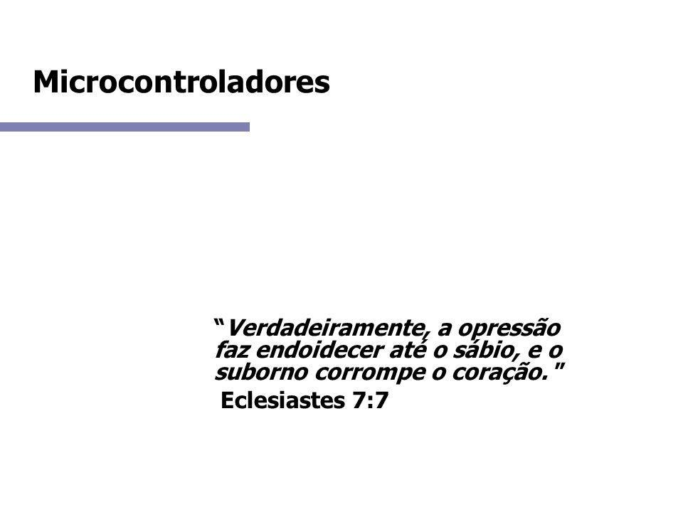 Microcontroladores Verdadeiramente, a opressão faz endoidecer até o sábio, e o suborno corrompe o coração.