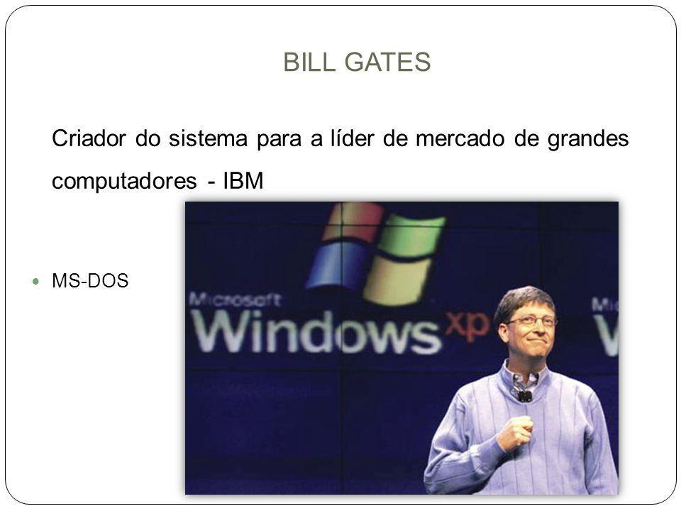 BILL GATES Criador do sistema para a líder de mercado de grandes computadores - IBM. MS-DOS.
