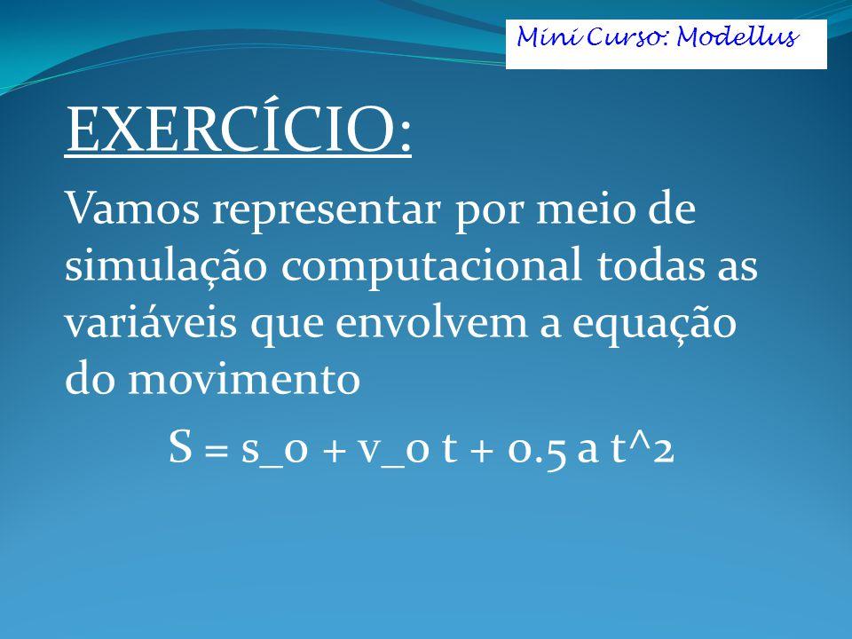 Mini Curso: Modellus EXERCÍCIO: Vamos representar por meio de simulação computacional todas as variáveis que envolvem a equação do movimento.