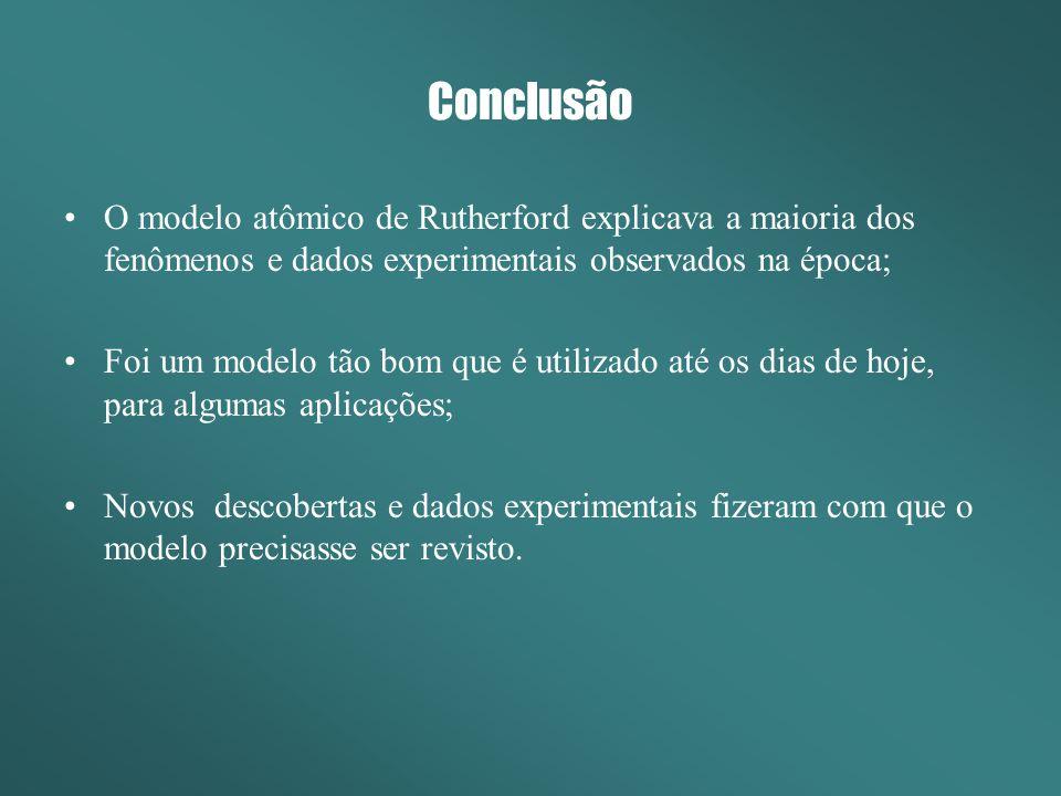 Conclusão O modelo atômico de Rutherford explicava a maioria dos fenômenos e dados experimentais observados na época;