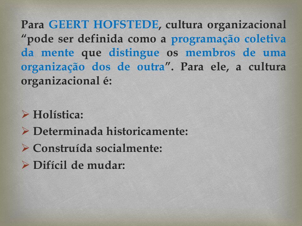 Para GEERT HOFSTEDE, cultura organizacional pode ser definida como a programação coletiva da mente que distingue os membros de uma organização dos de outra . Para ele, a cultura organizacional é: