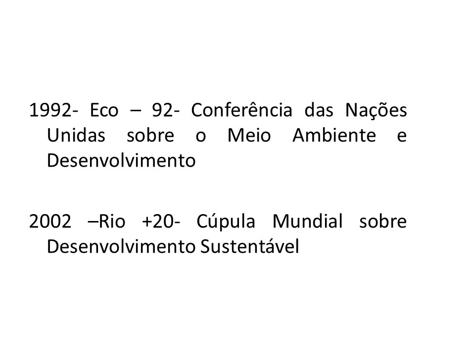 1992- Eco – 92- Conferência das Nações Unidas sobre o Meio Ambiente e Desenvolvimento 2002 –Rio +20- Cúpula Mundial sobre Desenvolvimento Sustentável