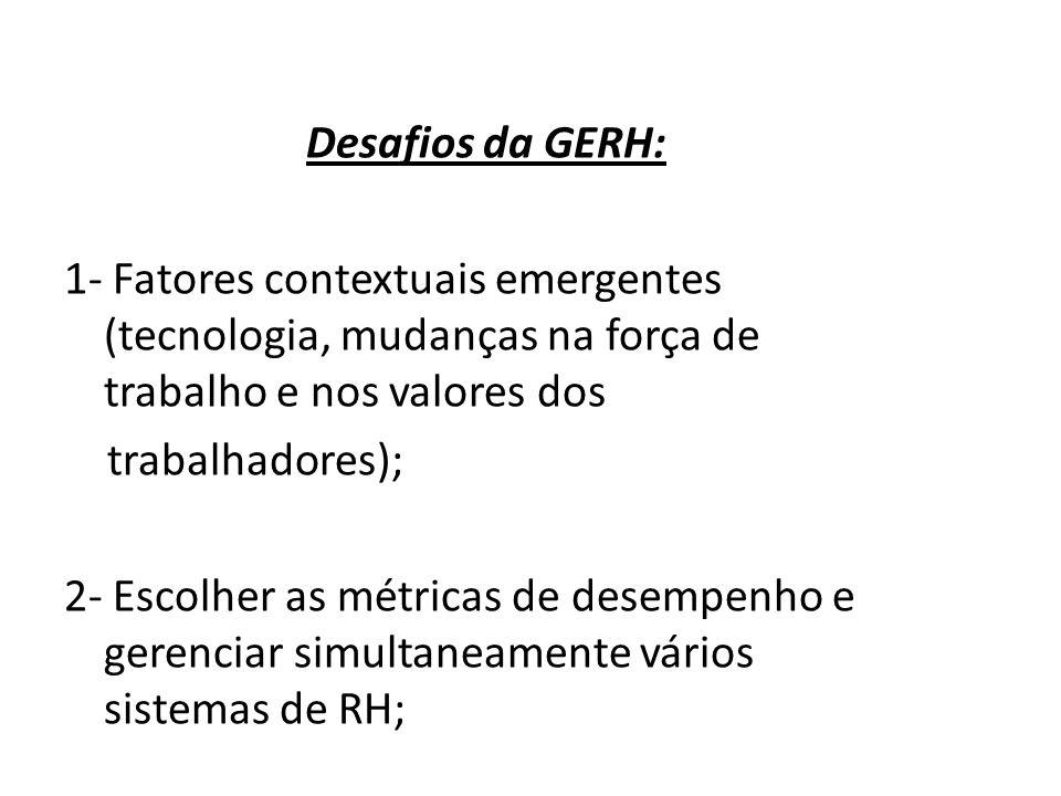 Desafios da GERH: 1- Fatores contextuais emergentes (tecnologia, mudanças na força de trabalho e nos valores dos trabalhadores); 2- Escolher as métricas de desempenho e gerenciar simultaneamente vários sistemas de RH; 3- Necessidade de um maior número de pesquisas para entender o contexto em que RH opera.