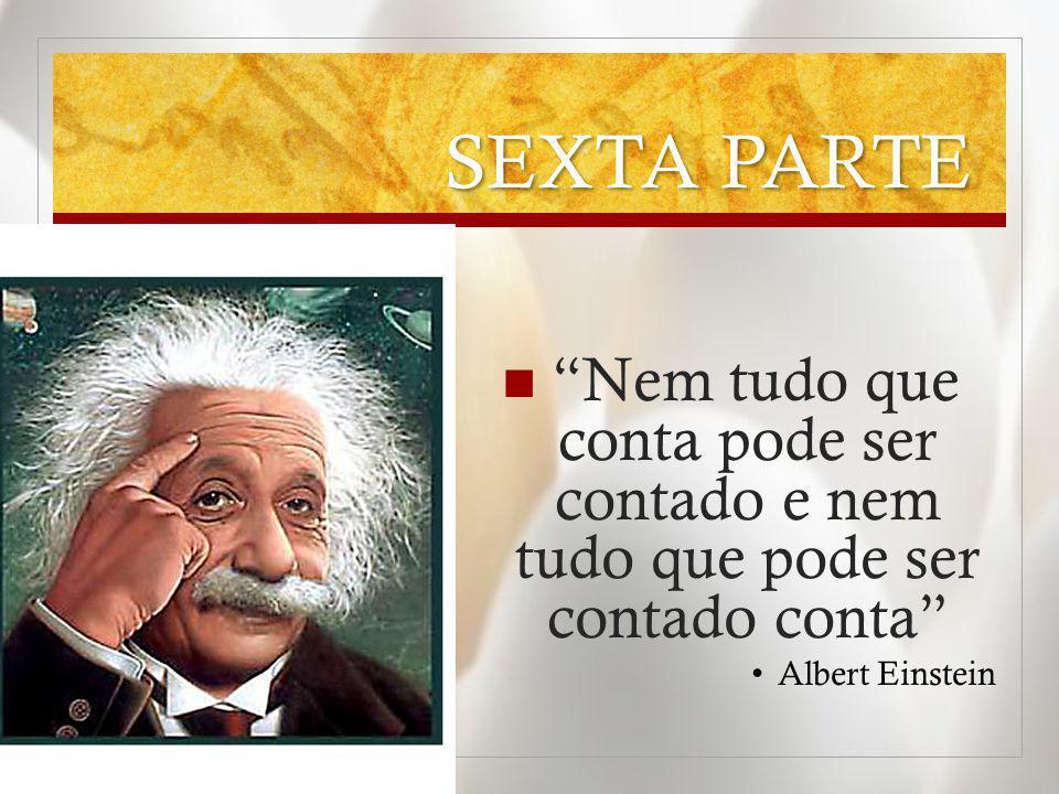 SEXTA PARTE Nem tudo que conta pode ser contado e nem tudo que pode ser contado conta Albert Einstein.