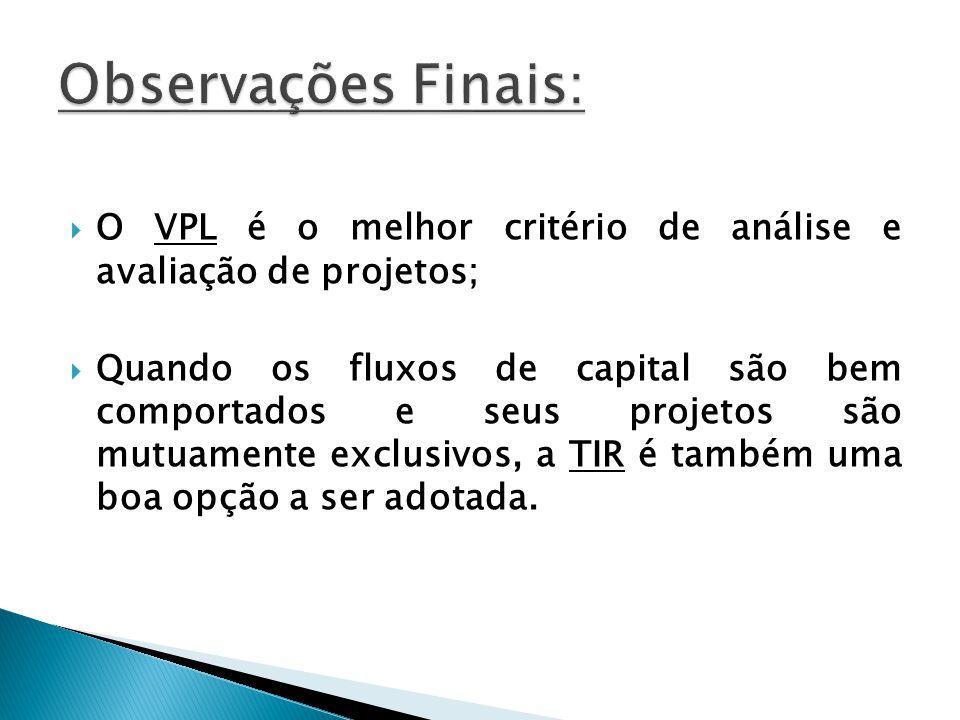 Observações Finais: O VPL é o melhor critério de análise e avaliação de projetos;