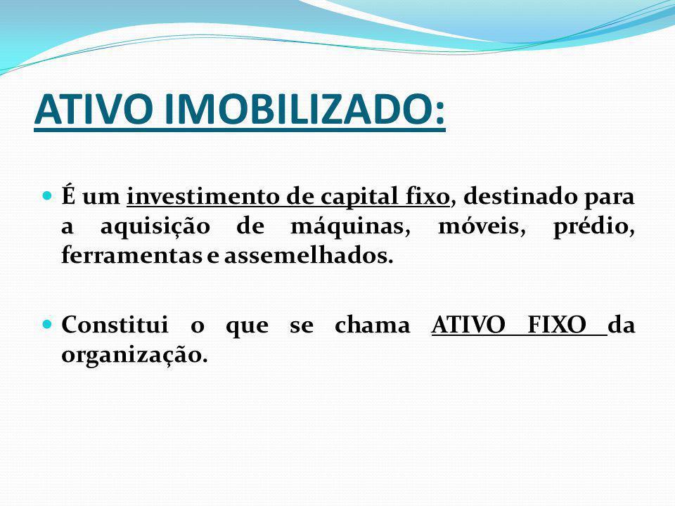 ATIVO IMOBILIZADO: É um investimento de capital fixo, destinado para a aquisição de máquinas, móveis, prédio, ferramentas e assemelhados.